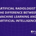 Artificial Radiologist – the difference between machine learning and artificial intelligence